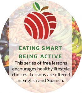 Eating Smart Being Active. This series of free lessons encourages healthy lifestyle choices. Lessons are offered in English and Spanish.